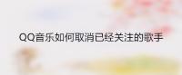 QQ音乐如何取消已经关注的歌手