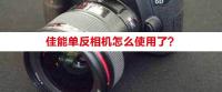 佳能单反相机怎么使用了?