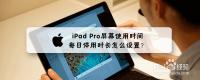iPad Pro屏幕使用时间每日停用时长怎么设置?
