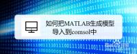 如何把MATLAB生成的模型导入到comsol中