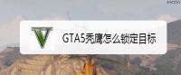 GTA5秃鹰怎么锁定目标