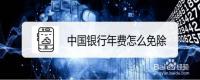 中国银行年费怎么免除