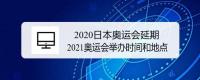 2020日本奥运会延期 2021奥运会举办时间和地点