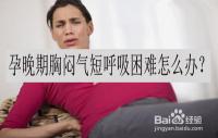 孕晚期胸闷气短呼吸困难怎么办